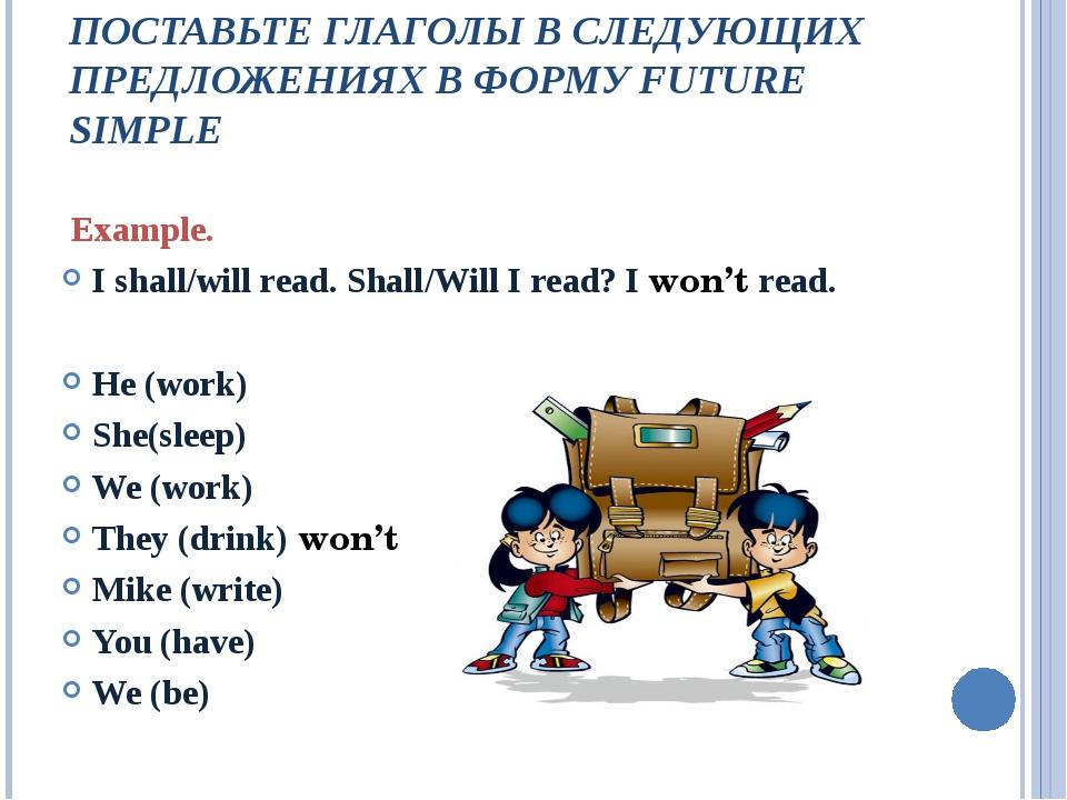 ПОСТАВЬТЕ ГЛАГОЛЫ В СЛЕДУЮЩИХ ПРЕДЛОЖЕНИЯХ В ФОРМУ FUTURE SIMPLE Example. I...