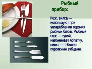 Рыбный прибор: Нож, вилка — используют при употреблении горячих рыбных блюд.