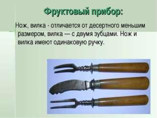 Фруктовый прибор: Нож, вилка - отличается от десертного меньшим размером, вил