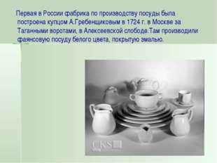 Первая в России фабрика по производству посуды была построена купцом А.Гребе
