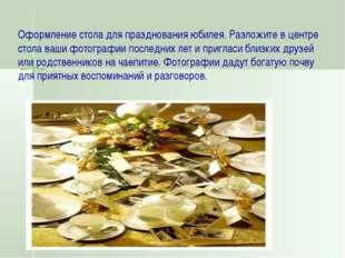 Оформление стола для празднования юбилея. Разложите в центре стола ваши фотог