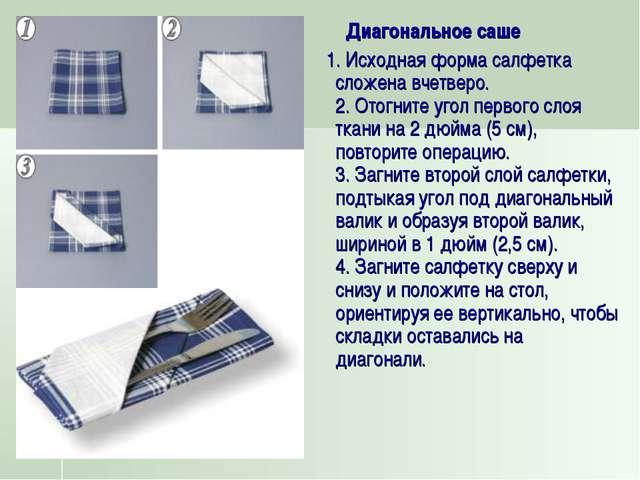 Диагональное саше 1. Исходная форма салфетка сложена вчетверо. 2. Отогните у...