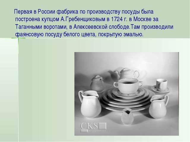 Первая в России фабрика по производству посуды была построена купцом А.Гребе...