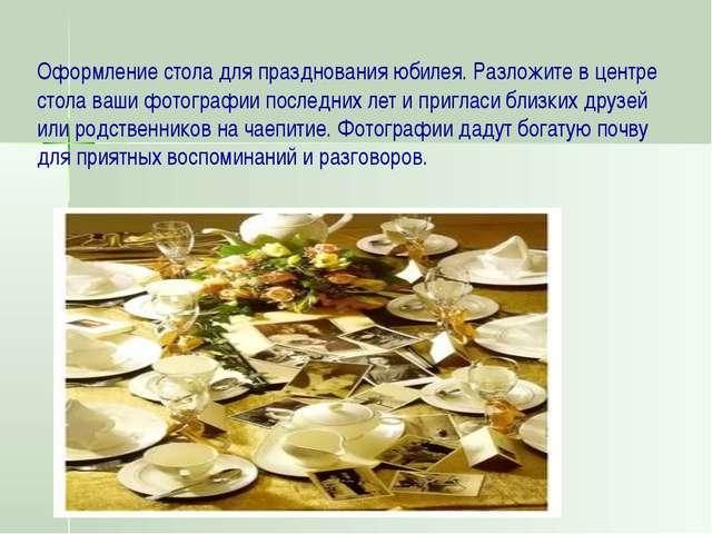 Оформление стола для празднования юбилея. Разложите в центре стола ваши фотог...
