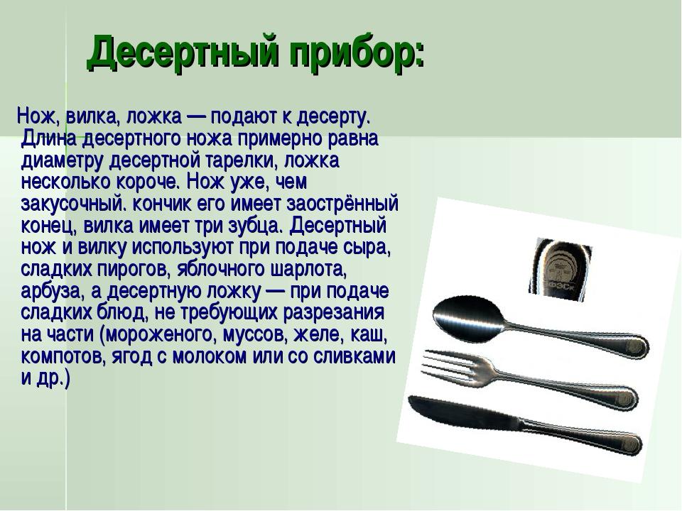 Десертный прибор: Нож, вилка, ложка— подают к десерту. Длина десертного ножа...