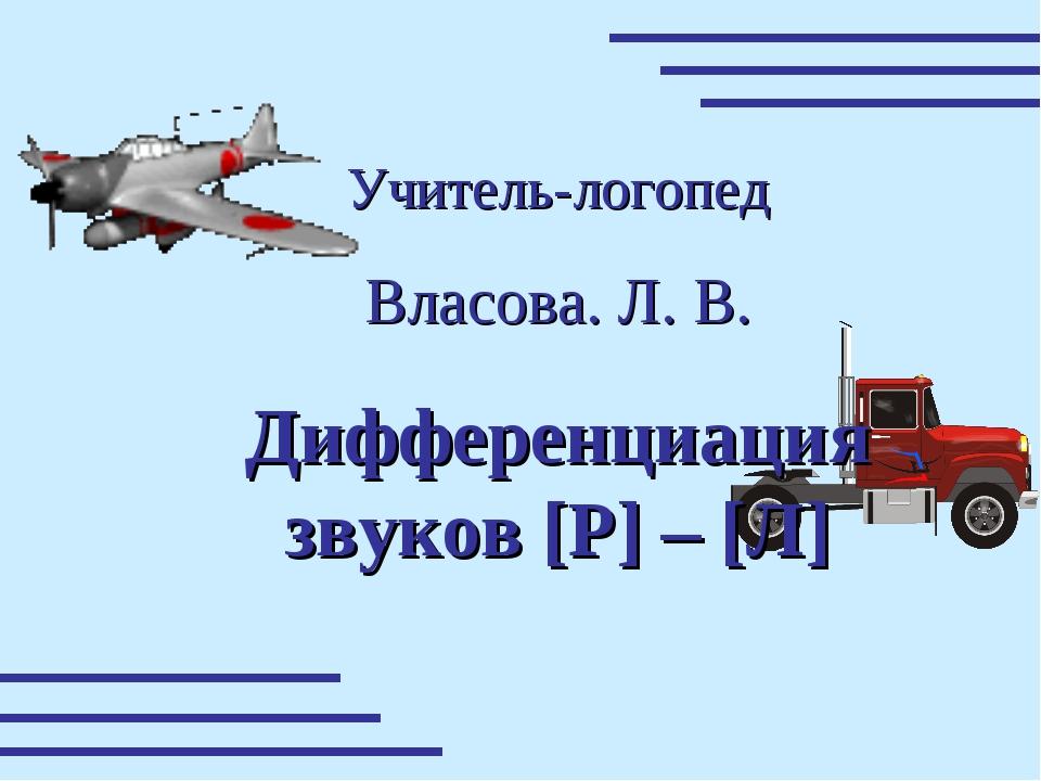 Учитель-логопед Власова. Л. В. Дифференциация звуков [P] – [Л]