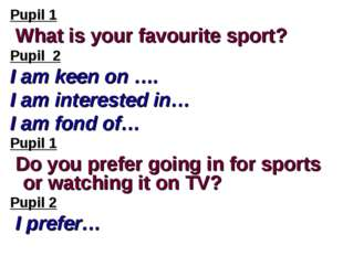Pupil 1 What is your favourite sport? Pupil 2 I am keen on …. I am interested