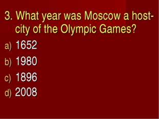 3. What year was Moscow a host-city of the Olympic Games? 1652 1980 1896 2008
