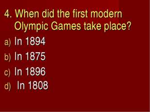 4. When did the first modern Olympic Games take place? In 1894 In 1875 In 189