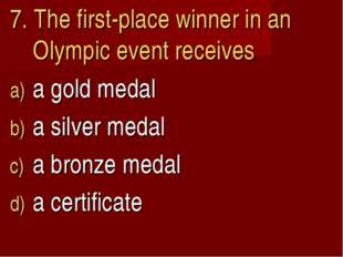 7. The first-place winner in an Olympic event receives a gold medal a silver