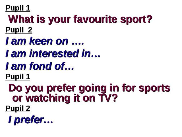 Pupil 1 What is your favourite sport? Pupil 2 I am keen on …. I am interested...