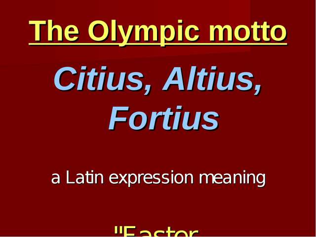 "The Olympic motto Citius, Altius, Fortius a Latin expression meaning ""Faster,..."