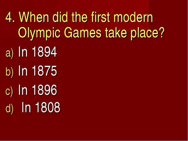 4. When did the first modern Olympic Games take place? In 1894 In 1875 In 189...
