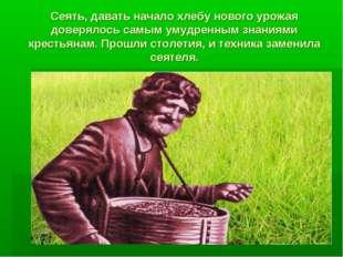 Сеять, давать начало хлебу нового урожая доверялось самым умудренным знаниями
