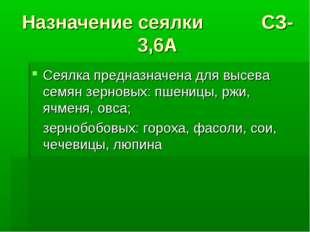 Назначение сеялки СЗ-3,6А Сеялка предназначена для высева семян зерновых: пше
