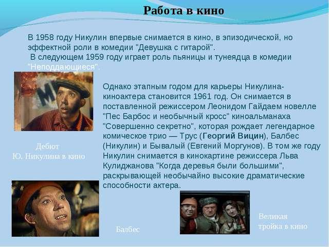 Работа в кино В 1958 году Никулин впервые снимается в кино, в эпизодической,...