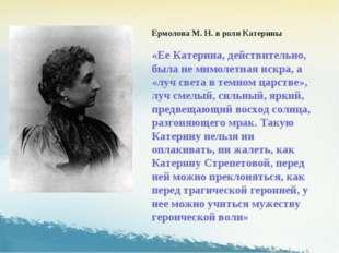 Ермолова М. Н. в роли Катерины «Ее Катерина, действительно, была не мимолетна