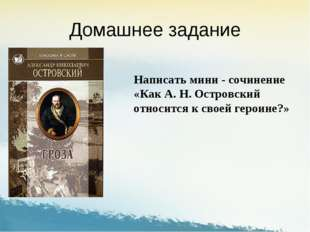 Домашнее задание Написать мини - сочинение «Как А. Н. Островский относится к