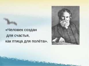 «Человек создан для счастья, как птица для полёта».