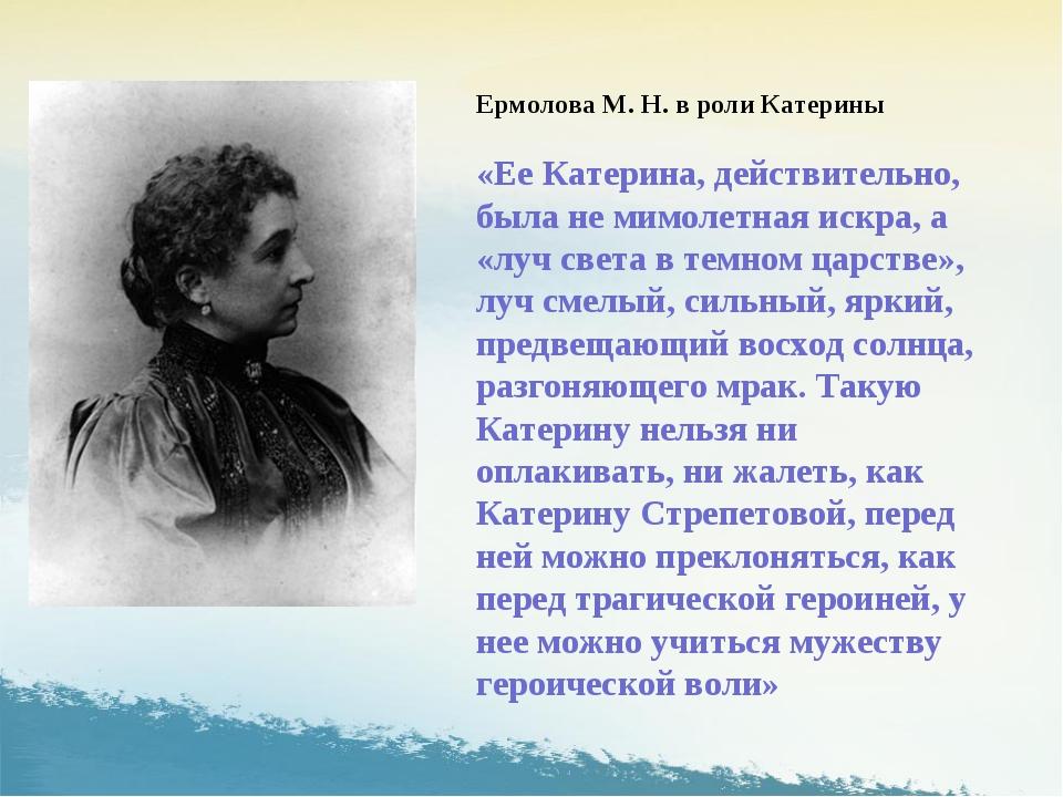 Ермолова М. Н. в роли Катерины «Ее Катерина, действительно, была не мимолетна...