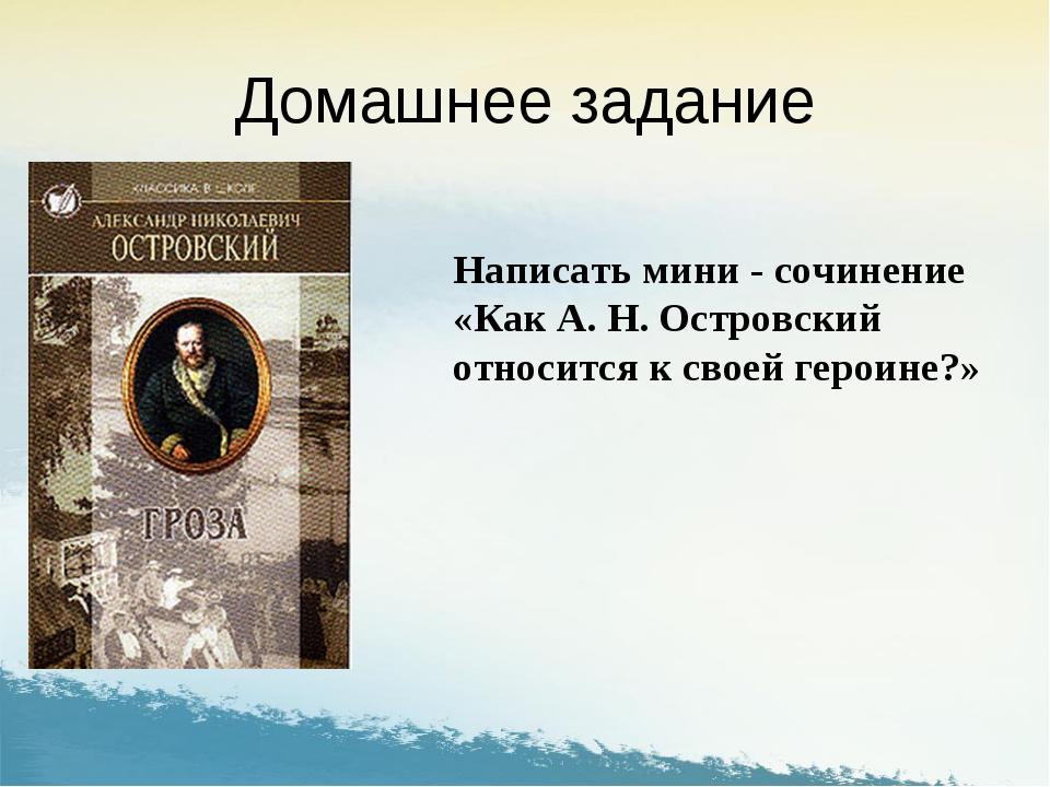 Домашнее задание Написать мини - сочинение «Как А. Н. Островский относится к...