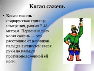 Косая сажень Косая сажень — старорусская единица измерения, равная 2,48 метра