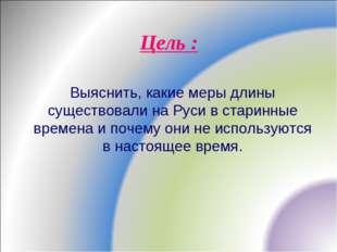 Цель : Выяснить, какие меры длины существовали на Руси в старинные времена и