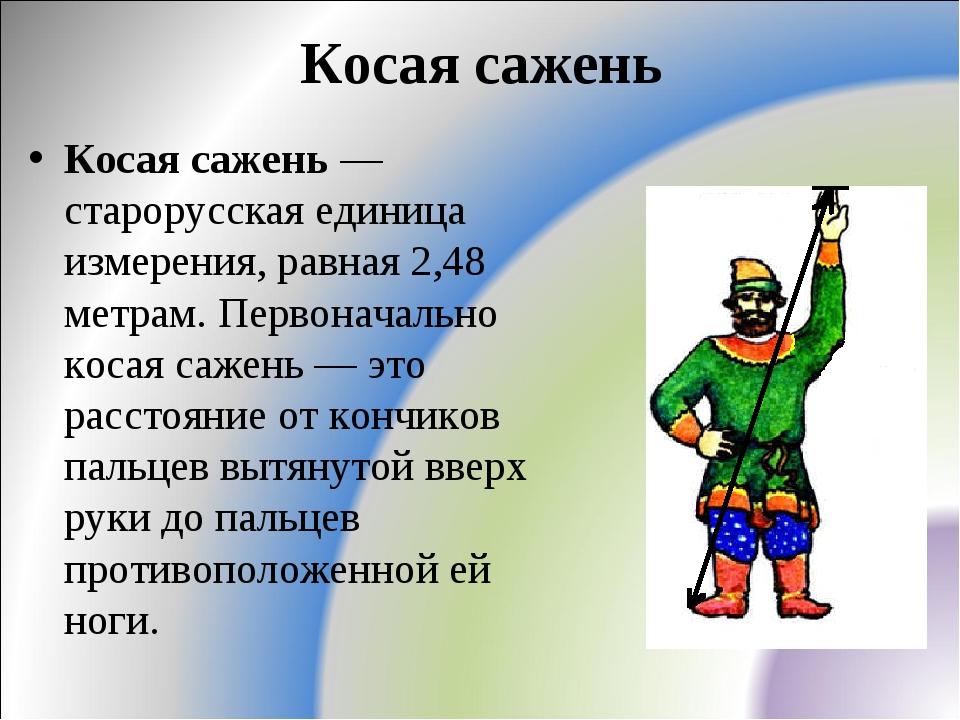 Косая сажень Косая сажень — старорусская единица измерения, равная 2,48 метра...