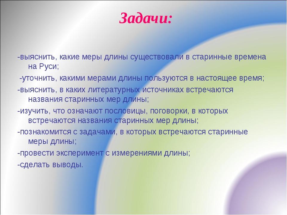 Задачи: -выяснить, какие меры длины существовали в старинные времена на Руси;...