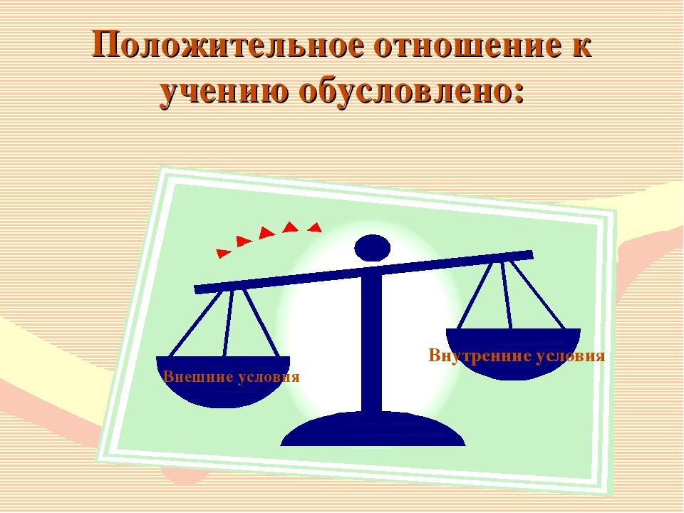 Положительное отношение к учению обусловлено: Внешние условия Внутренние усло...