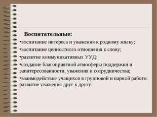 Воспитательные: воспитание интереса и уважения к родному языку; воспитание ц