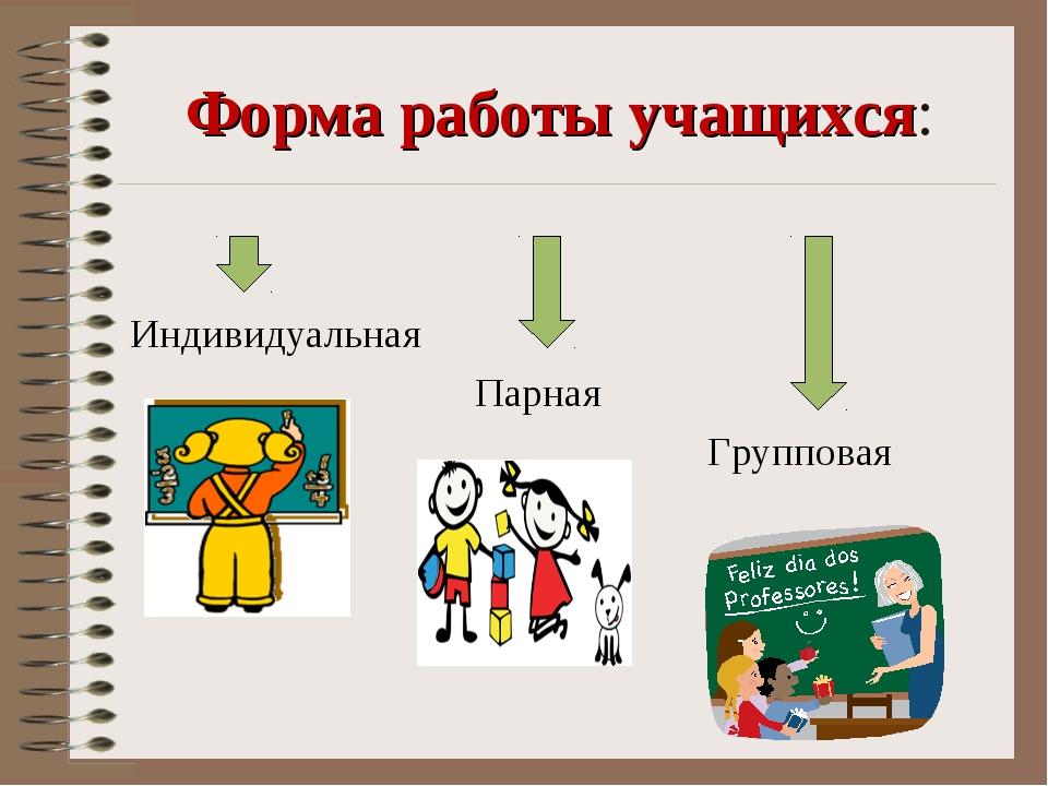 Форма работы учащихся: Индивидуальная Парная Групповая