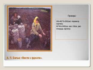 А. П. Белых «Вести с фронта». (60+40)*2=200(см)- периметр картины. 60*40=2400
