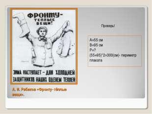 А. И. Рябиков «Фронту- тёплые вещи». А=55 см В=95 см Р=? (55+95)*2=300(см)- п