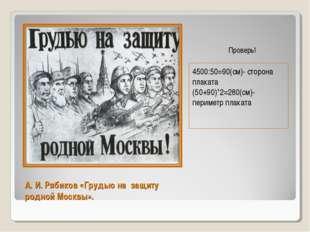 А. И. Рябиков «Грудью на защиту родной Москвы». 4500:50=90(см)- сторона плака
