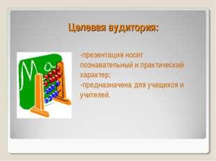 Целевая аудитория: -презентация носит познавательный и практический характер;