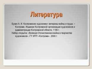 Литература Бузин А. И. Костромские художники- ветераны войны и труда. –Костро