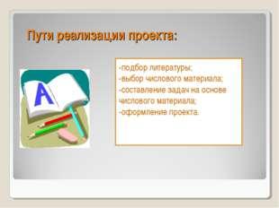 Пути реализации проекта: -подбор литературы; -выбор числового материала; -сос