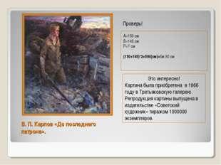 В. П. Карпов «До последнего патрона». А=150 см В=145 см Р=? см (150+145)*2=59