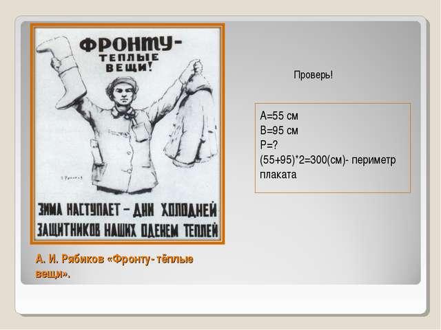 А. И. Рябиков «Фронту- тёплые вещи». А=55 см В=95 см Р=? (55+95)*2=300(см)- п...