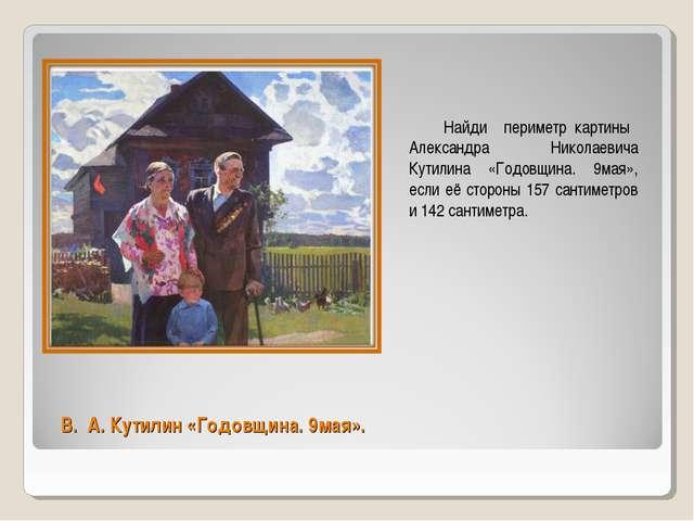 В. А. Кутилин «Годовщина. 9мая». Найди периметр картины Александра Николаевич...