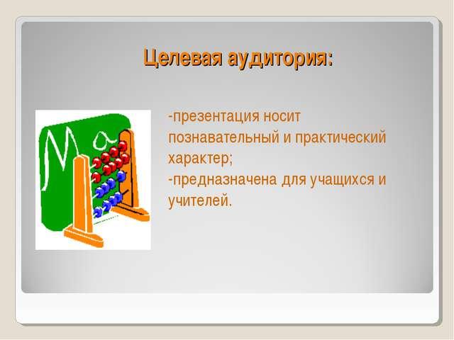 Целевая аудитория: -презентация носит познавательный и практический характер;...