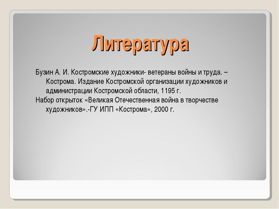 Литература Бузин А. И. Костромские художники- ветераны войны и труда. –Костро...