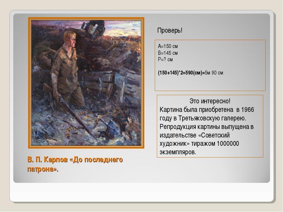 В. П. Карпов «До последнего патрона». А=150 см В=145 см Р=? см (150+145)*2=59...