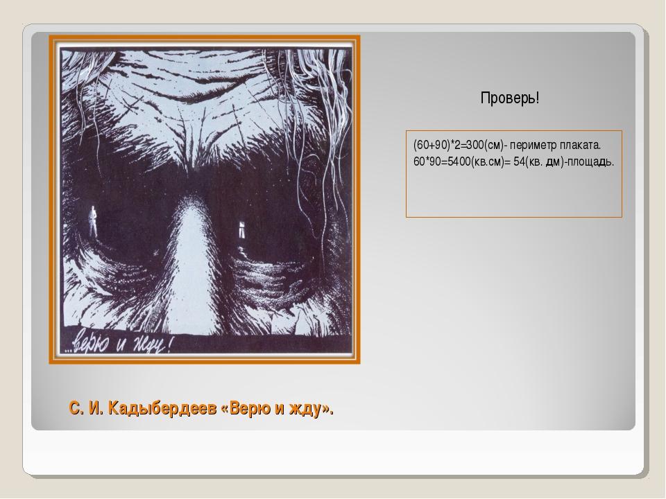 С. И. Кадыбердеев «Верю и жду». (60+90)*2=300(см)- периметр плаката. 60*90=54...