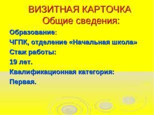 ВИЗИТНАЯ КАРТОЧКА Общие сведения: Образование: ЧГПК, отделение «Начальная шк