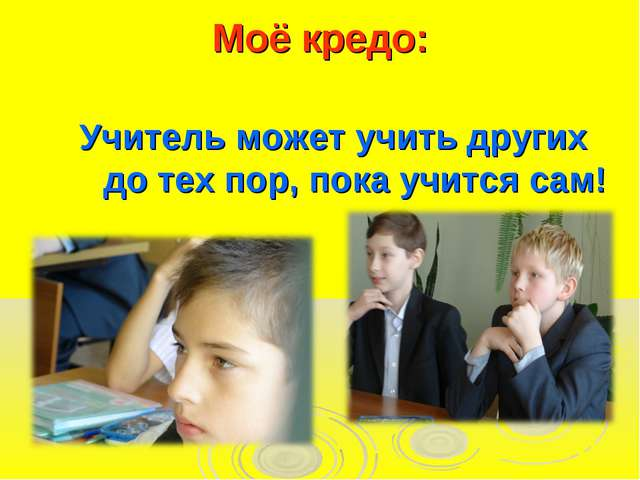 Моё кредо: Учитель может учить других до тех пор, пока учится сам!