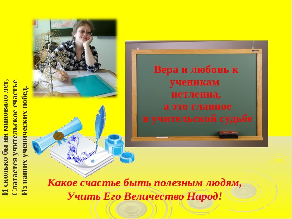 И сколько бы ни миновало лет, Слагается учительское счастье Из наших ученичес...