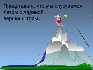 Представьте, что мы спускаемся летом с ледяной вершины горы...