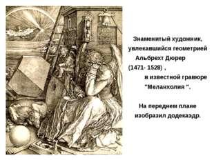 Знаменитый художник, увлекавшийся геометрией Альбрехт Дюрер (1471- 1528) , в